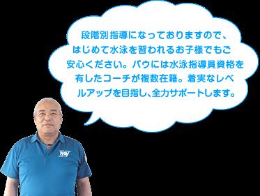 段階別指導になっておりますので、はじめて水泳を習われるお子様でもご安心ください。パウには水泳指導員資格を有したコーチが複数在籍。着実なレベルアップを目指し、全力サポートします。